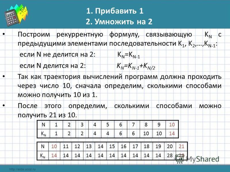 1. Прибавить 1 2. Умножить на 2 Построим рекуррентную формулу, связывающую K N с предыдущими элементами последовательности K 1, K 2,…,K N-1 : если N не делится на 2: K N =K N-1 если N делится на 2: K N =K N-1 +K N/2 Так как траектория вычислений прог