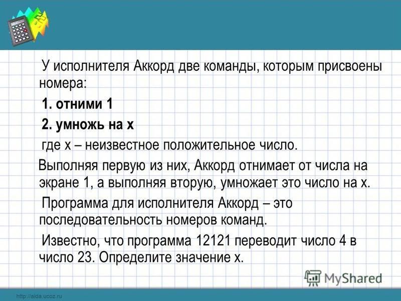 У исполнителя Аккорд две команды, которым присвоены номера: 1. отними 1 2. умножь на x где x – неизвестное положительное число. Выполняя первую из них, Аккорд отнимает от числа на экране 1, а выполняя вторую, умножает это число на x. Программа для ис