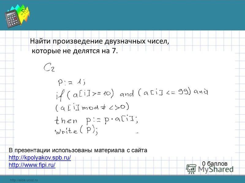 0 баллов Найти произведение двузначных чисел, которые не делятся на 7. В презентации использованы материала с сайта http://kpolyakov.spb.ru/ http://www.fipi.ru/