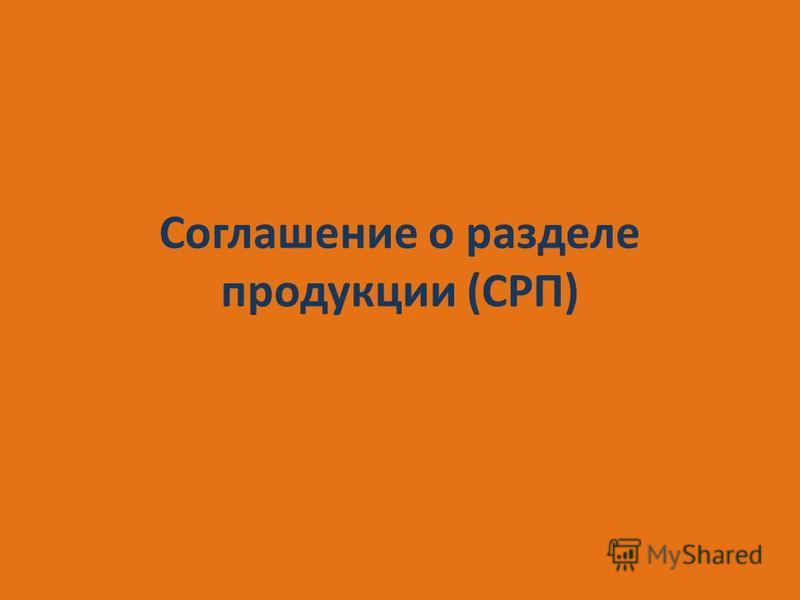 Соглашение о разделе продукции (СРП)