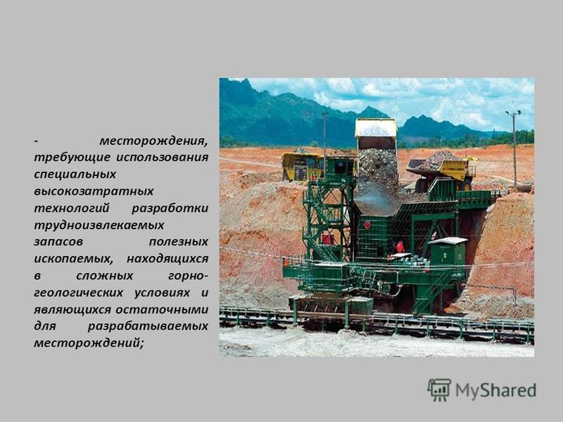 - месторождения, требующие использования специальных высокозатратных технологий разработки трудноизвлекаемых запасов полезных ископаемых, находящихся в сложных горно- геологических условиях и являющихся остаточными для разрабатываемых месторождений;