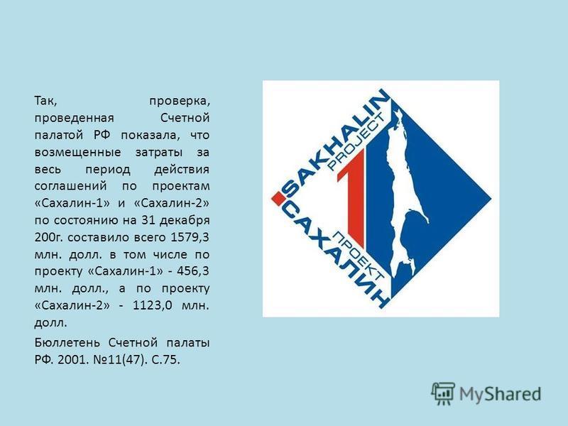 Так, проверка, проведенная Счетной палатой РФ показала, что возмещенные затраты за весь период действия соглашений по проектам «Сахалин-1» и «Сахалин-2» по состоянию на 31 декабря 200 г. составило всего 1579,3 млн. долл. в том числе по проекту «Сахал