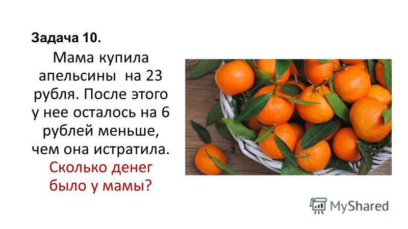 Задача 10. Мама купила апельсины на 23 рубля. После этого у нее осталось на 6 рублей меньше, чем она истратила. Сколько денег было у мамы?