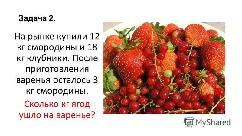 Задача 2. На рынке купили 12 кг смородины и 18 кг клубники. После приготовления варенья осталось 3 кг смородины. Сколько кг ягод ушло на варенье?