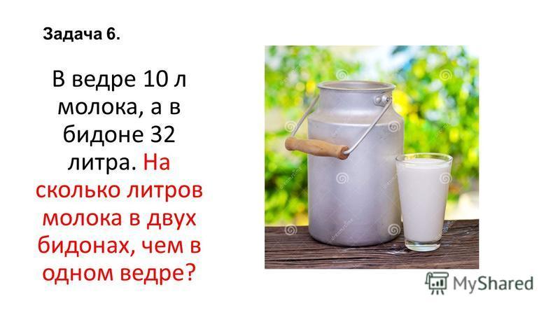 Задача 6. В ведре 10 л молока, а в бидоне 32 литра. На сколько литров молока в двух бидонах, чем в одном ведре?