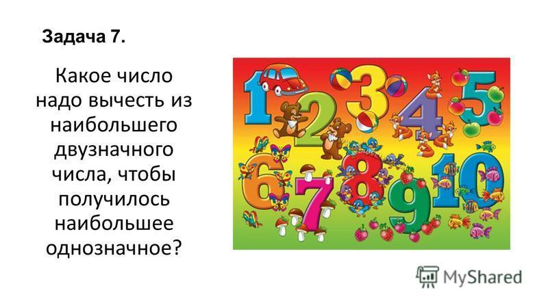 Задача 7. Какое число надо вычесть из наибольшего двузначного числа, чтобы получилось наибольшее однозначное?