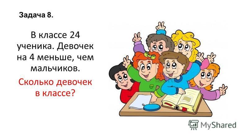 Задача 8. В классе 24 ученика. Девочек на 4 меньше, чем мальчиков. Сколько девочек в классе?