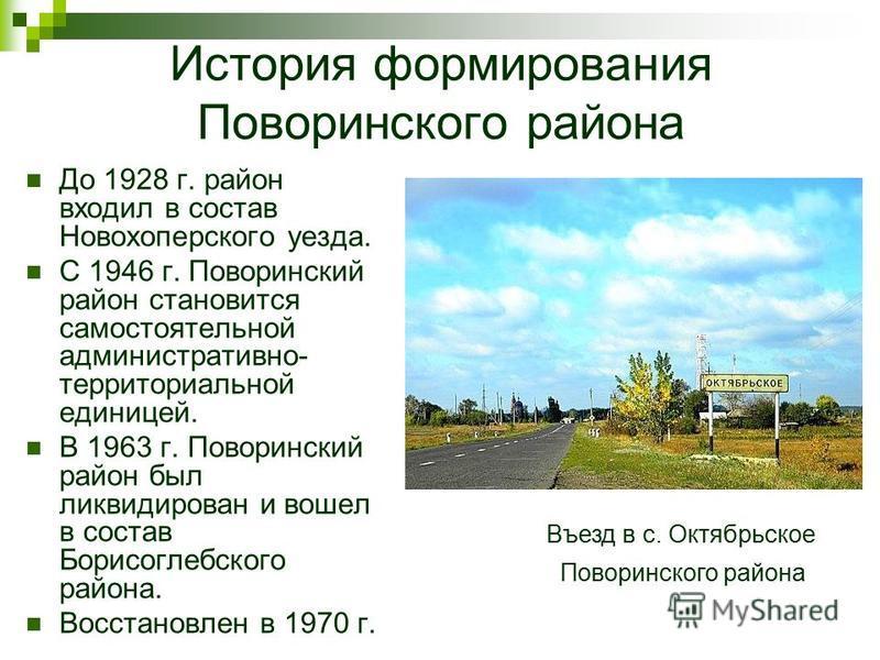 До 1928 г. район входил в состав Новохоперского уезда. С 1946 г. Поворинский район становится самостоятельной административно- территориальной единицей. В 1963 г. Поворинский район был ликвидирован и вошел в состав Борисоглебского района. Восстановле