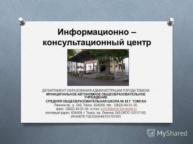 Информационно – консультационный центр ДЕПАРТАМЕНТ ОБРАЗОВАНИЯ АДМИНИСТРАЦИИ ГОРОДА ТОМСКА МУНИЦИПАЛЬНОЕ АВТОНОМНОЕ ОБЩЕОБРАЗОВАТЕЛЬНОЕ УЧРЕЖДЕНИЕ СРЕДНЯЯ ОБЩЕОБРАЗОВАТЕЛЬНАЯ ШКОЛА 28 Г. ТОМСКА Ленина пр., д. 245, Томск, 634009, тел.: (3822) 40-31-30