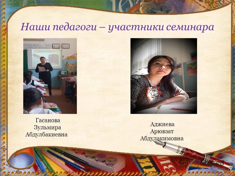 Наши педагоги – участники семинара Гасанова Зульмира Абдулбакиевна Аджиева Арювзат Абдулакимовна