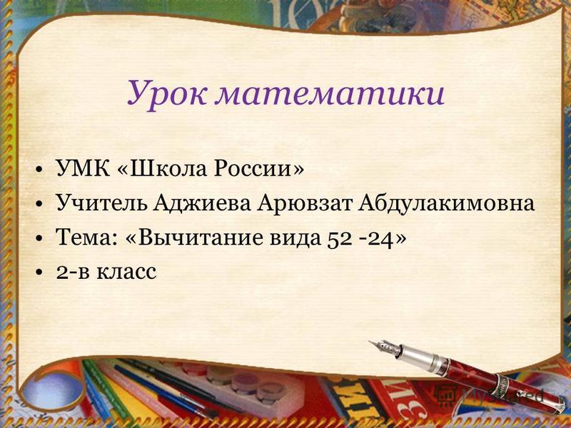Урок математики УМК «Школа России» Учитель Аджиева Арювзат Абдулакимовна Тема: «Вычитание вида 52 -24» 2-в класс