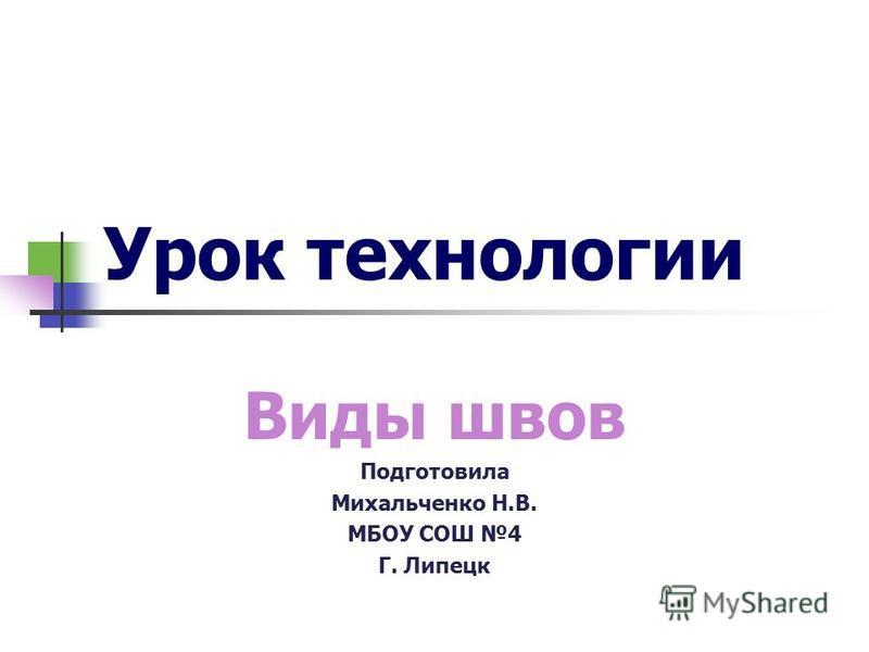 Урок технологии Виды швов Подготовила Михальченко Н.В. МБОУ СОШ 4 Г. Липецк
