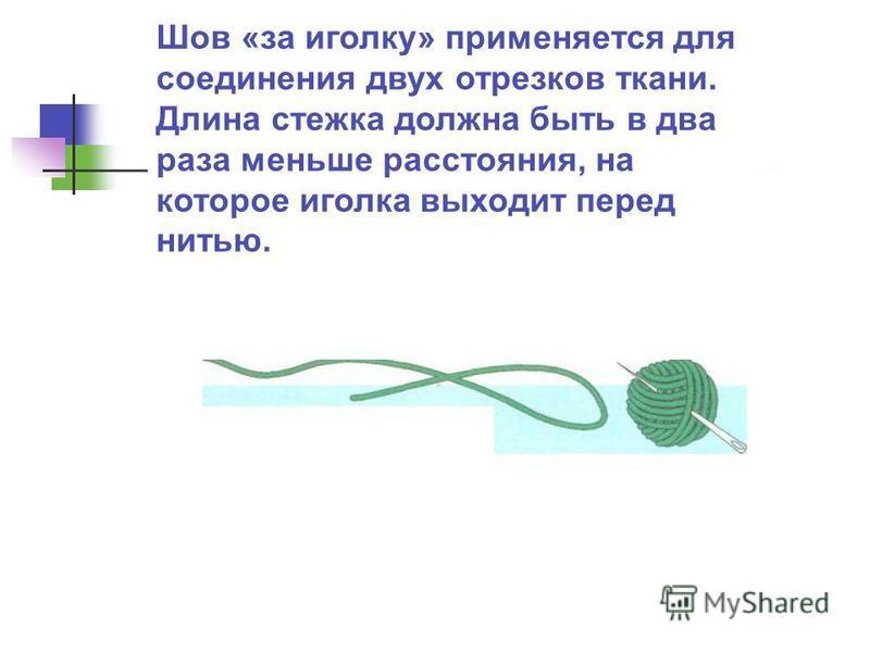 Шов «за иголку» применяется для соединения двух отрезков ткани. Длина стежка должна быть в два раза меньше расстояния, на которое иголка выходит перед нитью.