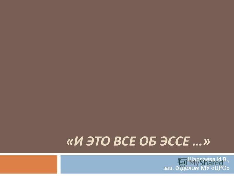 « И ЭТО ВСЕ ОБ ЭССЕ …» Шарлаева И. В., зав. отделом МУ « ЦРО »