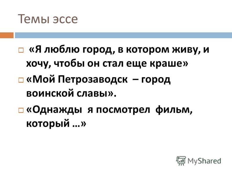 Темы эссе « Я люблю город, в котором живу, и хочу, чтобы он стал еще краше » « Мой Петрозаводск – город воинской славы ». « Однажды я посмотрел фильм, который …»