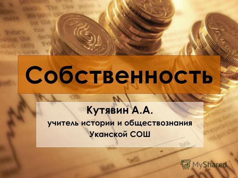 Собственность Кутявин А.А. учитель истории и обществознания Уканской СОШ