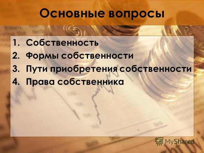 Основные вопросы 1. Собственность 2. Формы собственности 3. Пути приобретения собственности 4. Права собственника