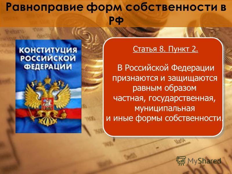 Равноправие форм собственности в РФ Статья 8. Пункт 2. В Российской Федерации признаются и защищаются равным образом частная, государственная, муниципальная и иные формы собственности.