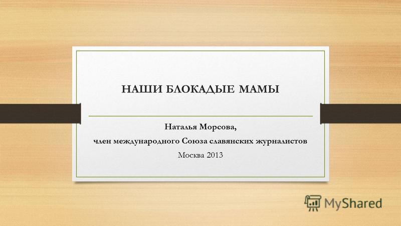 НАШИ БЛОКАДЫЕ МАМЫ Наталья Морсова, член международного Союза славянских журналистов Москва 2013