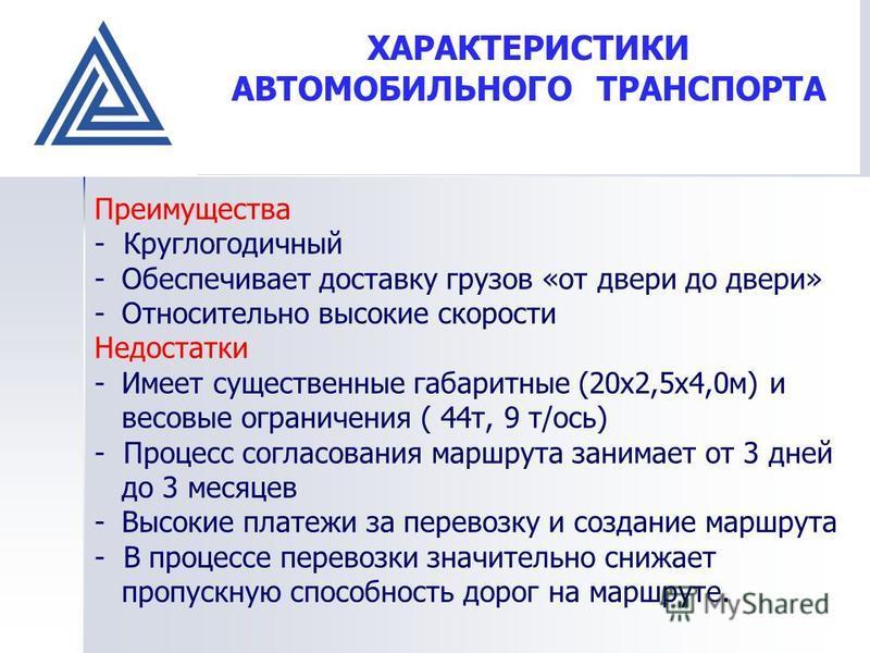 ХАРАКТЕРИСТИКИ АВТОМОБИЛЬНОГО ТРАНСПОРТА Преимущества - Круглогодичный -Обеспечивает доставку грузов «от двери до двери» -Относительно высокие скорости Недостатки -Имеет существенные габаритные (20 х 2,5 х 4,0 м) и весовые ограничения ( 44 т, 9 т/ось