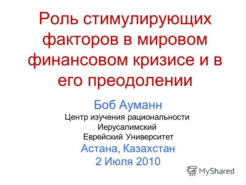 Роль стимулирующих факторов в мировом финансовом кризисе и в его преодолении Боб Ауманн Центр изучения рациональности Иерусалимский Еврейский Университет Астана, Казахстан 2 Июля 2010