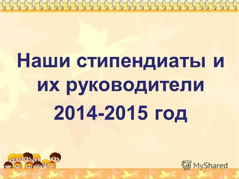 Наши стипендиаты и их руководители 2014-2015 год