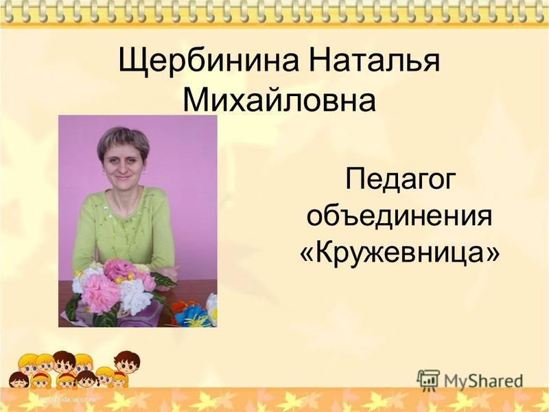 Щербинина Наталья Михайловна Педагог объединения «Кружевница»