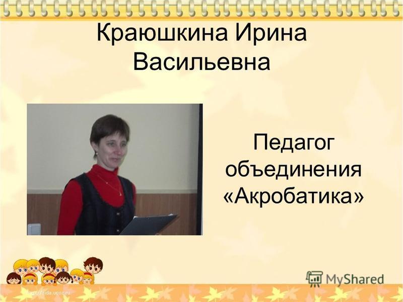 Краюшкина Ирина Васильевна Педагог объединения «Акробатика»