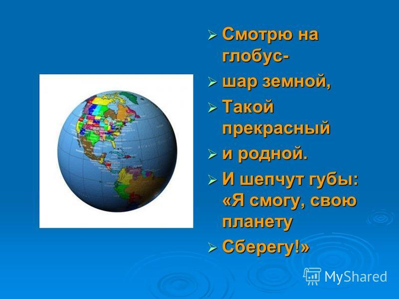 Смотрю на глобус- Смотрю на глобус- шар земной, шар земной, Такой прекрасный Такой прекрасный и родной. и родной. И шепчут губы: «Я смогу, свою планету И шепчут губы: «Я смогу, свою планету Сберегу!» Сберегу!»
