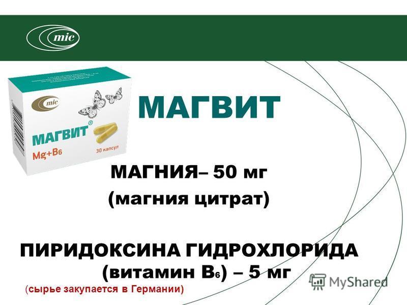 МАГНИЯ– 50 мг (магния цитрат) ПИРИДОКСИНА ГИДРОХЛОРИДА (витамин В 6 ) – 5 мг МАГВИТ (сырье закупается в Германии)