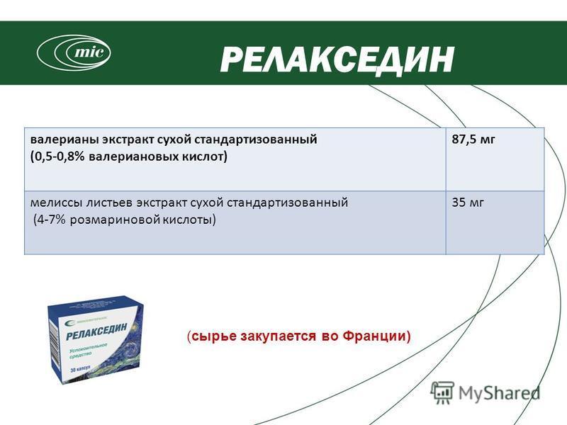 валерианы экстракт сухой стандартизованный (0,5-0,8% валериановых кислот) 87,5 мг мелиссы листьев экстракт сухой стандартизованный (4-7% розмариновой кислоты) 35 мг РЕЛАКСЕДИН (сырье закупается во Франции)