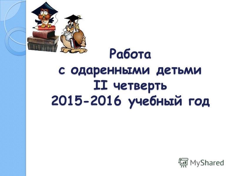 Работа с одаренными детьми II четверть 2015-2016 учебный год