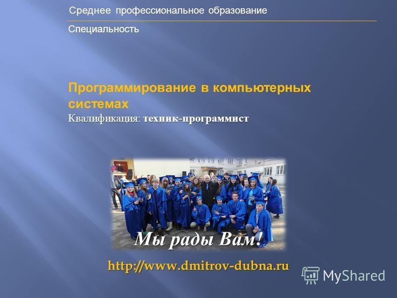 Среднее профессиональное образование Специальность http://www.dmitrov-dubna.ru Мы рады Вам ! Программирование в компьютерных системах Квалификация : техник - программист
