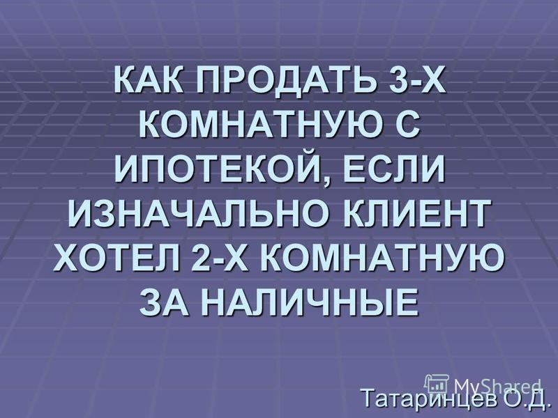 КАК ПРОДАТЬ 3-Х КОМНАТНУЮ С ИПОТЕКОЙ, ЕСЛИ ИЗНАЧАЛЬНО КЛИЕНТ ХОТЕЛ 2-Х КОМНАТНУЮ ЗА НАЛИЧНЫЕ Татаринцев О.Д.