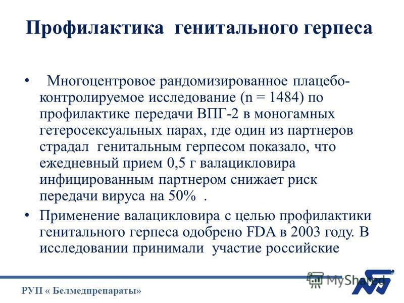Профилактика генитального герпеса Многоцентровое рандомизированное плацебо- контролируемое исследование (n = 1484) по профилактике передачи ВПГ-2 в моногамных гетеросексуальных парах, где один из партнеров страдал генитальным герпесом показало, что е