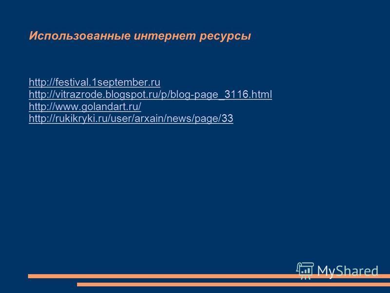 Использованные интернет ресурсы http://festival.1september.ru http://vitrazrode.blogspot.ru/p/blog-page_3116. html http://www.golandart.ru/ http://rukikryki.ru/user/arxain/news/page/33