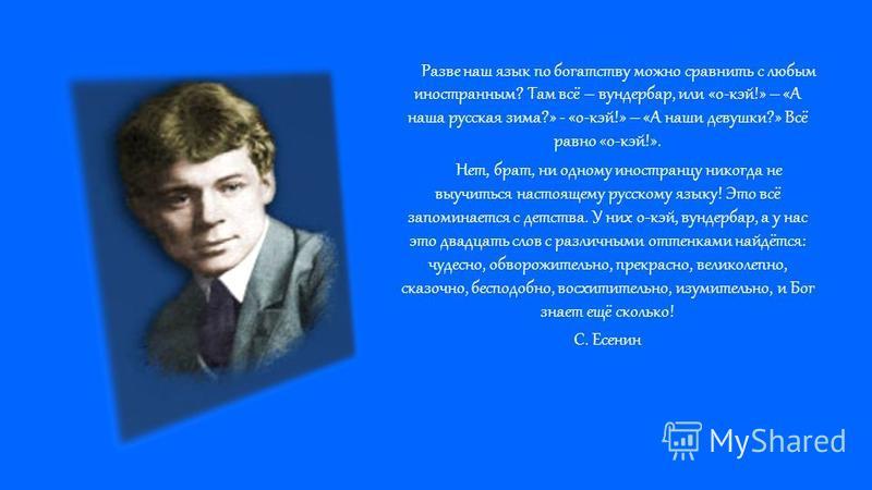 Разве наш язык по богатству можно сравнить с любым иностранным? Там всё – вундербар, или «о-кей!» – «А наша русская зима?» - «о-кей!» – «А наши девушки?» Всё равно «о-кей!». Нет, брат, ни одному иностранцу никогда не выучиться настоящему русскому язы