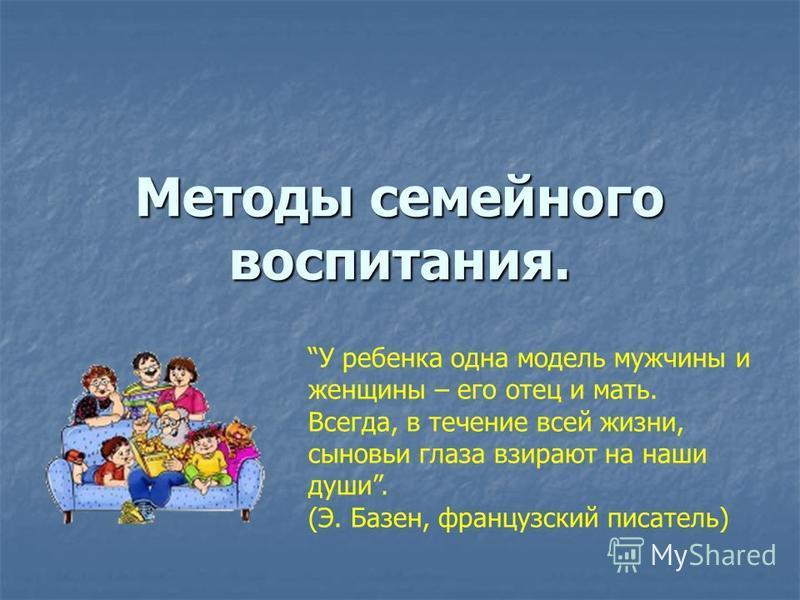 Методы семейного воспитания. У ребенка одна модель мужчины и женщины – его отец и мать. Всегда, в течение всей жизни, сыновьи глаза взирают на наши души. (Э. Базен, французский писатель)