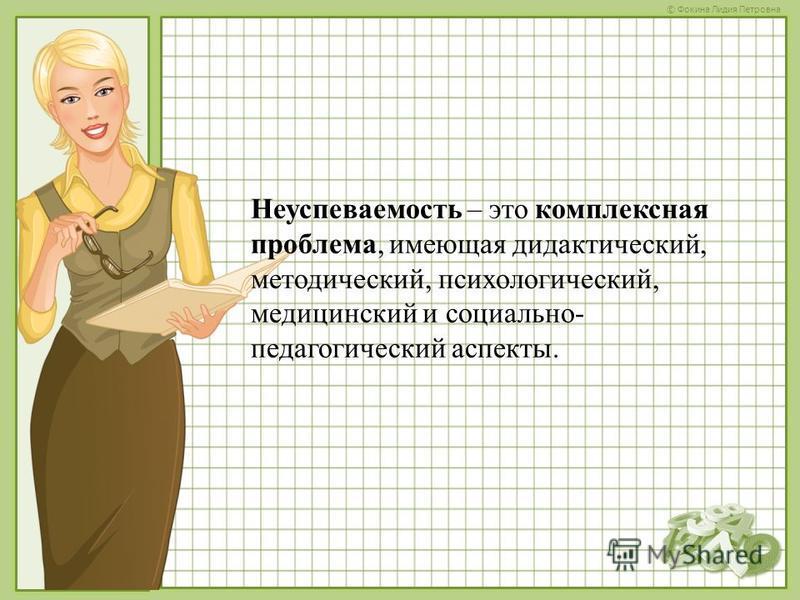 © Фокина Лидия Петровна Неуспеваемость – это комплексная проблема, имеющая дидактический, методический, психологический, медицинский и социально- педагогический аспекты.
