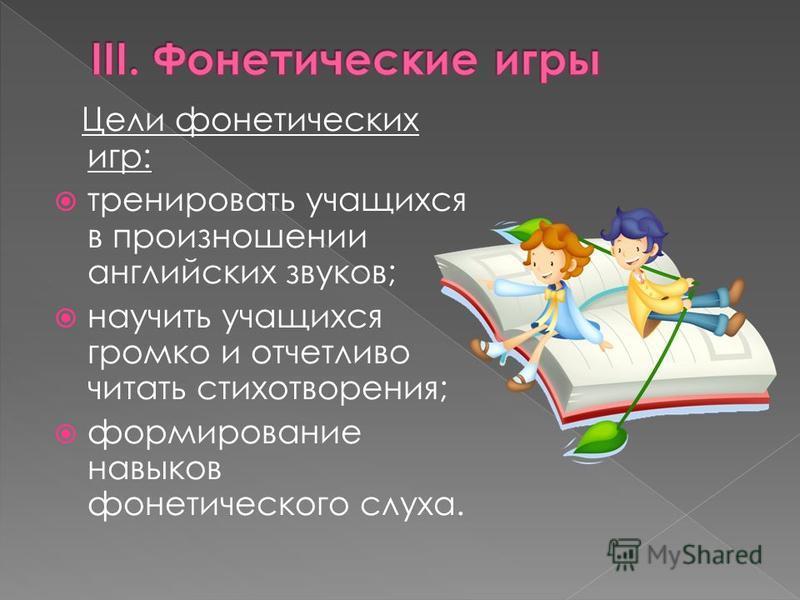 Цели фонетических игр: тренировать учащихся в произношении английских звуков; научить учащихся громко и отчетливо читать стихотворения; формирование навыков фонетического слуха.