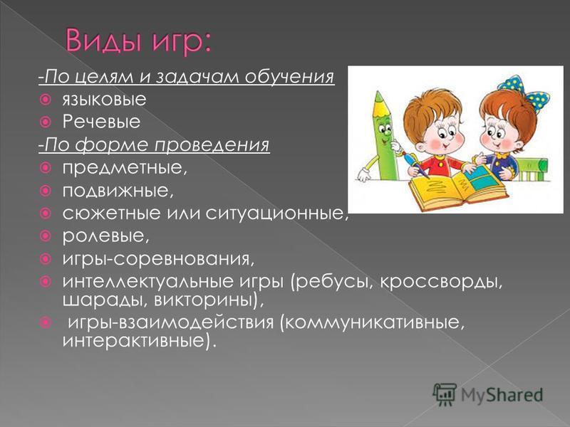 -По целям и задачам обучения языковые Речевые -По форме проведения предметные, подвижные, сюжетные или ситуационные, ролевые, игры-соревнования, интеллектуальные игры (ребусы, кроссворды, шарады, викторины), игры-взаимодействия (коммуникативные, инте