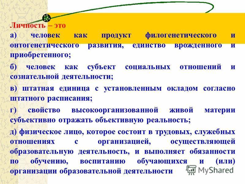 Личность – это а) человек как продукт филогенетического и онтогенетического развития, единство врожденного и приобретенного; б) человек как субъект социальных отношений и сознательной деятельности; в) штатная единица с установленным окладом согласно