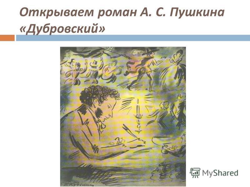 Открываем роман А. С. Пушкина « Дубровский »