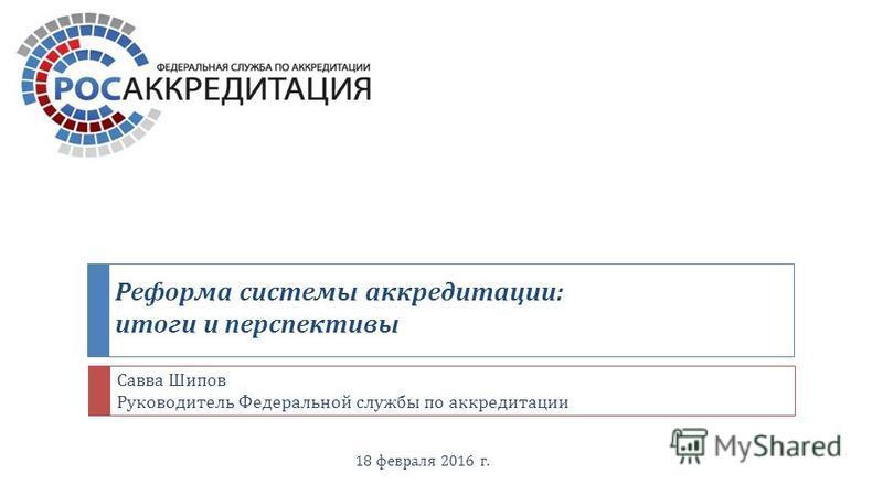 Реформа системы аккредитации : итоги и перспективы 18 февраля 2016 г. Савва Шипов Руководитель Федеральной службы по аккредитации