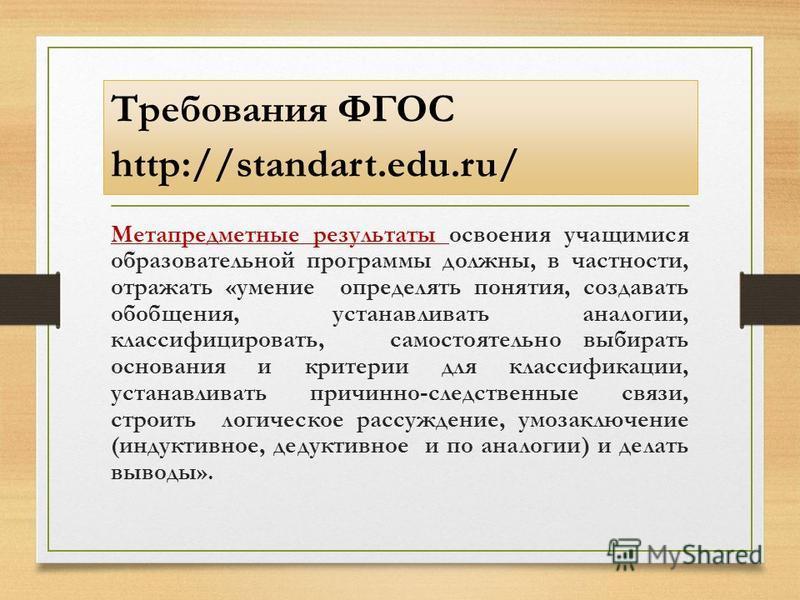 Требования ФГОС http://standart.edu.ru/ Метапредметные результаты освоения учащимися образовательной программы должны, в частности, отражать «умение определять понятия, создавать обобщения, устанавливать аналогии, классифицировать, самостоятельно выб