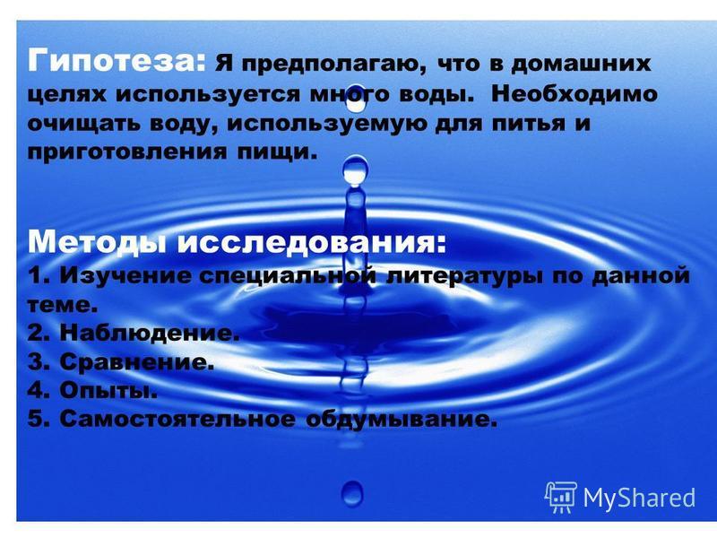 Гипотеза: Я предполагаю, что в домашних целях используется много воды. Необходимо очищать воду, используемую для питья и приготовления пищи. Методы исследования: 1. Изучение специальной литературы по данной теме. 2. Наблюдение. 3. Сравнение. 4. Опыты