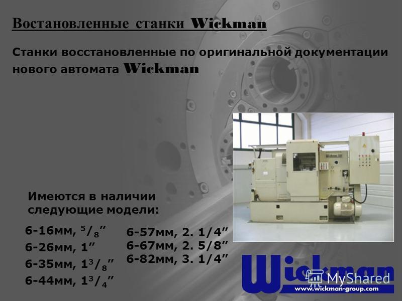 Востановленные станки Wickman Станки восстановленные по оригинальной документации нового автомата Wickman 6-16 мм, 5 / 8 6-26 мм, 1 6-35 мм, 1 3 / 8 6-44 мм, 1 3 / 4 6-57 мм, 2. 1/4 6-67 мм, 2. 5/8 6-82 мм, 3. 1/4 Имеются в наличии следующие модели: