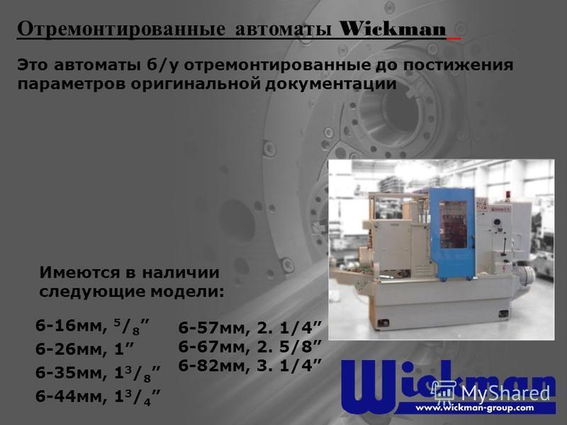 Отремонтированные автоматы Wickman Это автоматы б/у отремонтированные до постижения параметров оригинальной документации 6-16 мм, 5 / 8 6-26 мм, 1 6-35 мм, 1 3 / 8 6-44 мм, 1 3 / 4 6-57 мм, 2. 1/4 6-67 мм, 2. 5/8 6-82 мм, 3. 1/4 Имеются в наличии сле