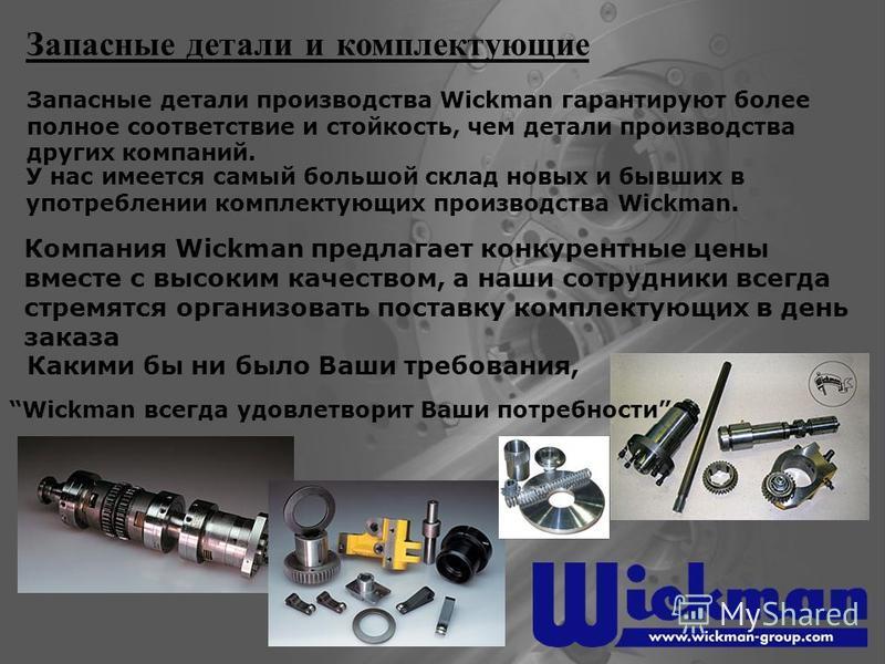 Запасные детали и комплектующие Запасные детали производства Wickman гарантируют более полное соответствие и стойкость, чем детали производства других компаний. Какими бы ни было Ваши требования, Wickman всегда удовлетворит Ваши потребности Компания