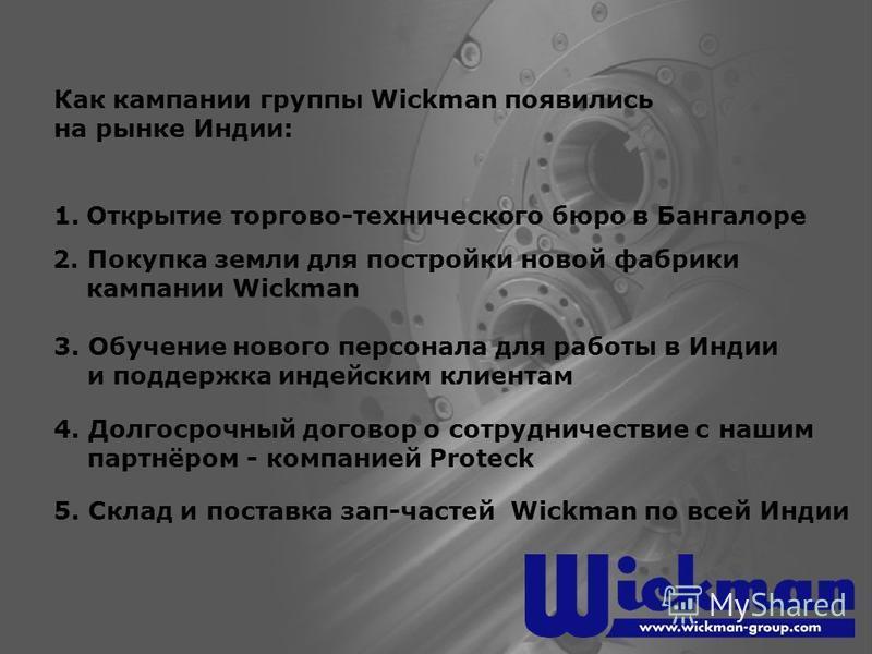 Как кампании группы Wickman появились на рынке Индии: 1. Открытие торгово-технического бюро в Бангалоре 2. Покупка земли для постройки новой фабрики кампании Wickman 3. Обучение нового персонала для работы в Индии и поддержка индейским клиентам 4. До